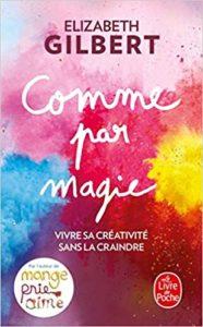 """Livre """"Comme par magie, vivre sa créativité sans la craindre"""" de Elizabeth Gilbert"""